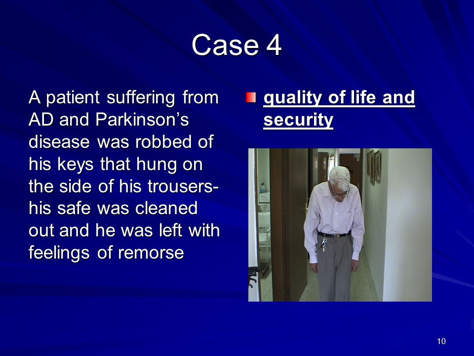 10 Case 4 A patient suffering from AD and Parkinson's disease was robbed of his keys that hung on the side of his trousers- his safe was cleaned out and he was left with feelings of remorse quality of life and security