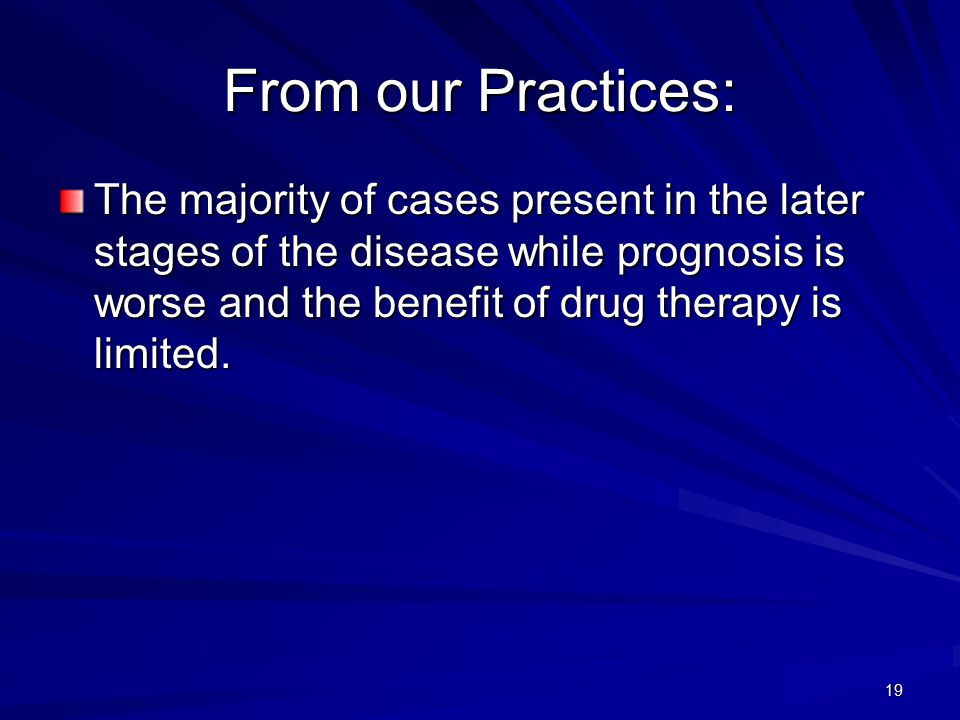 19 From our Practices: The majority of cases present in the later stages of the disease while prognosis is worse and the benefit of drug therapy is limited.