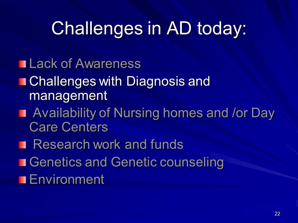 22 Challenges in AD today: Lack of Awareness Challenges with Diagnosis and management Availability of Nursing homes and /or Day Care Centers Availability of Nursing homes and /or Day Care Centers Research work and funds Research work and funds Genetics and Genetic counseling Environment