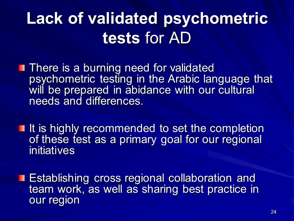 24 Lack of validated psychometric tests for AD There is a burning need for validated psychometric testing in the Arabic language that will be prepared in abidance with our cultural needs and differences.
