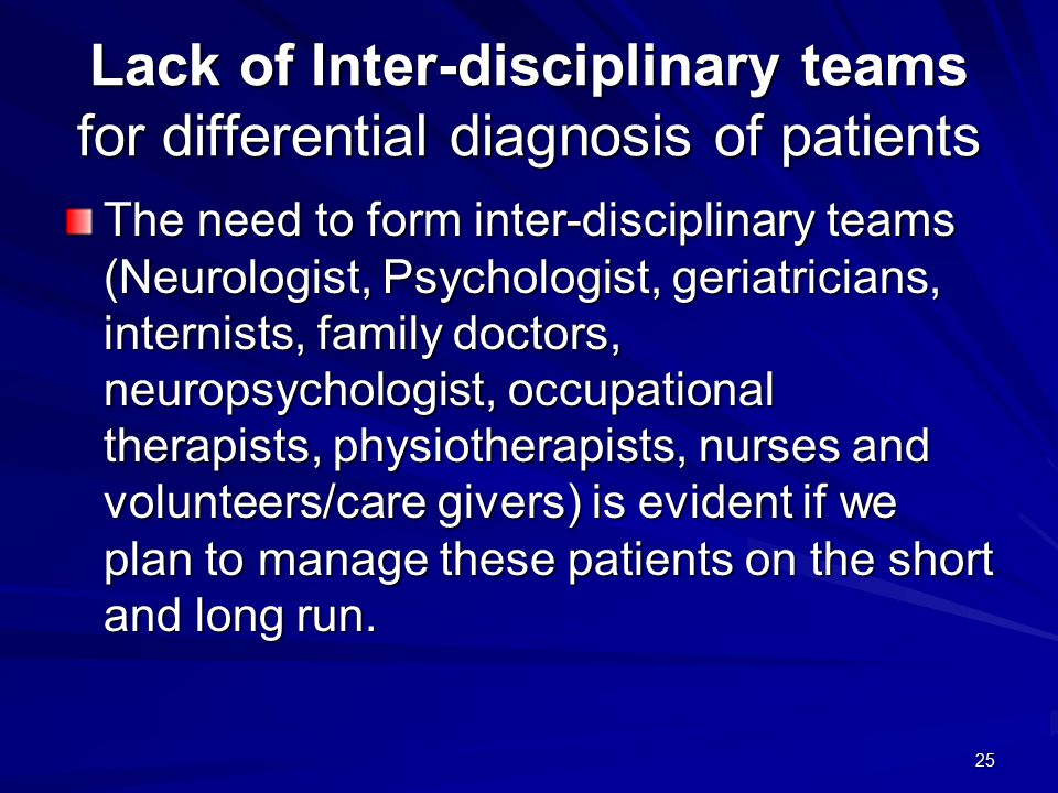 25 Lack of Inter-disciplinary teams for differential diagnosis of patients The need to form inter-disciplinary teams (Neurologist, Psychologist, geriatricians, internists, family doctors, neuropsychologist, occupational therapists, physiotherapists, nurses and volunteers/care givers) is evident if we plan to manage these patients on the short and long run.