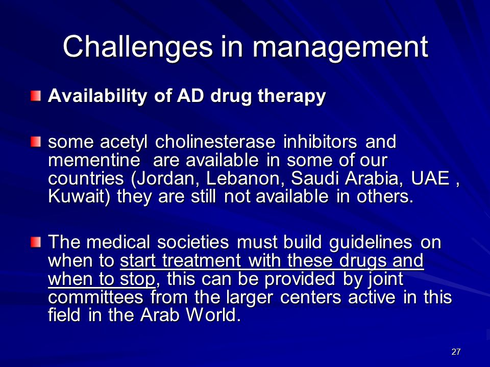 27 Challenges in management Availability of AD drug therapy some acetyl cholinesterase inhibitors and mementine are available in some of our countries (Jordan, Lebanon, Saudi Arabia, UAE, Kuwait) they are still not available in others.