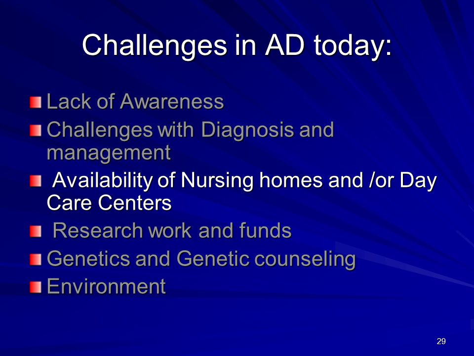 29 Challenges in AD today: Lack of Awareness Challenges with Diagnosis and management Availability of Nursing homes and /or Day Care Centers Availability of Nursing homes and /or Day Care Centers Research work and funds Research work and funds Genetics and Genetic counseling Environment