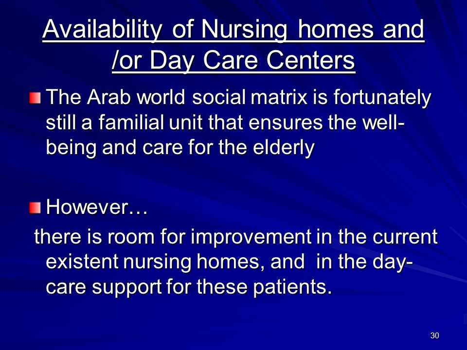 30 Availability of Nursing homes and /or Day Care Centers The Arab world social matrix is fortunately still a familial unit that ensures the well- being and care for the elderly However… there is room for improvement in the current existent nursing homes, and in the day- care support for these patients.