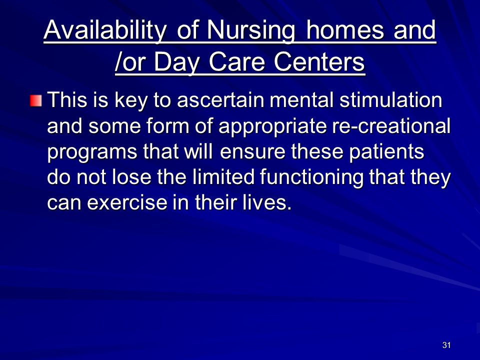31 Availability of Nursing homes and /or Day Care Centers This is key to ascertain mental stimulation and some form of appropriate re-creational programs that will ensure these patients do not lose the limited functioning that they can exercise in their lives.