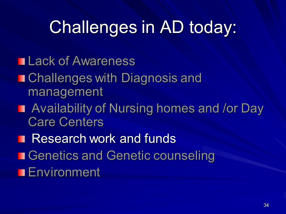 34 Challenges in AD today: Lack of Awareness Challenges with Diagnosis and management Availability of Nursing homes and /or Day Care Centers Availability of Nursing homes and /or Day Care Centers Research work and funds Research work and funds Genetics and Genetic counseling Environment