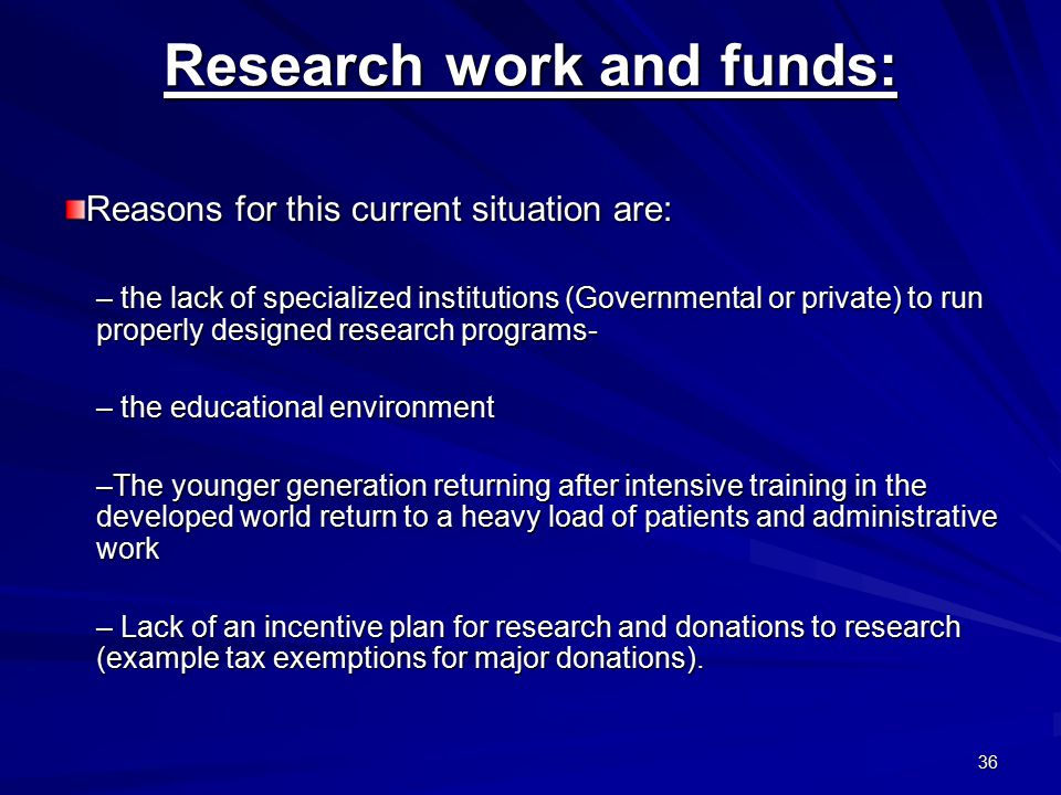36 Research work and funds: Reasons for this current situation are: – the lack of specialized institutions (Governmental or private) to run properly designed research programs- – the educational environment –The younger generation returning after intensive training in the developed world return to a heavy load of patients and administrative work – Lack of an incentive plan for research and donations to research (example tax exemptions for major donations).