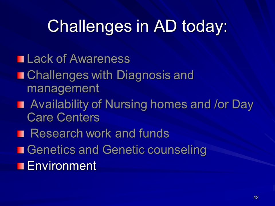 42 Challenges in AD today: Lack of Awareness Challenges with Diagnosis and management Availability of Nursing homes and /or Day Care Centers Availability of Nursing homes and /or Day Care Centers Research work and funds Research work and funds Genetics and Genetic counseling Environment