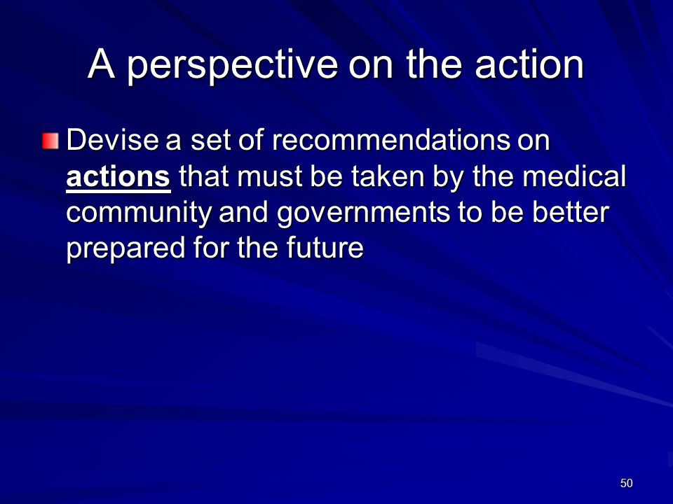 50 A perspective on the action Devise a set of recommendations on actions that must be taken by the medical community and governments to be better prepared for the future