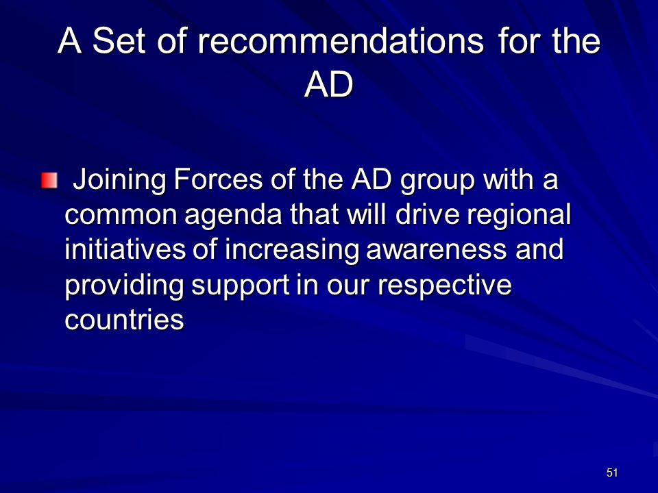 51 A Set of recommendations for the AD Joining Forces of the AD group with a common agenda that will drive regional initiatives of increasing awareness and providing support in our respective countries Joining Forces of the AD group with a common agenda that will drive regional initiatives of increasing awareness and providing support in our respective countries