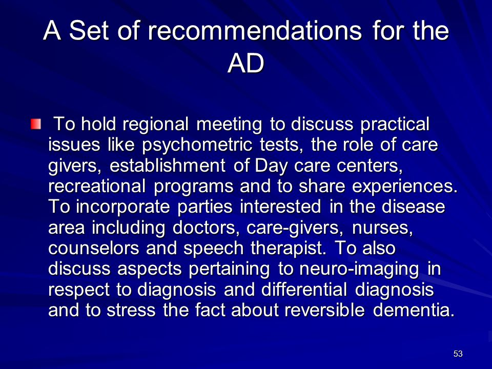 53 A Set of recommendations for the AD To hold regional meeting to discuss practical issues like psychometric tests, the role of care givers, establishment of Day care centers, recreational programs and to share experiences.
