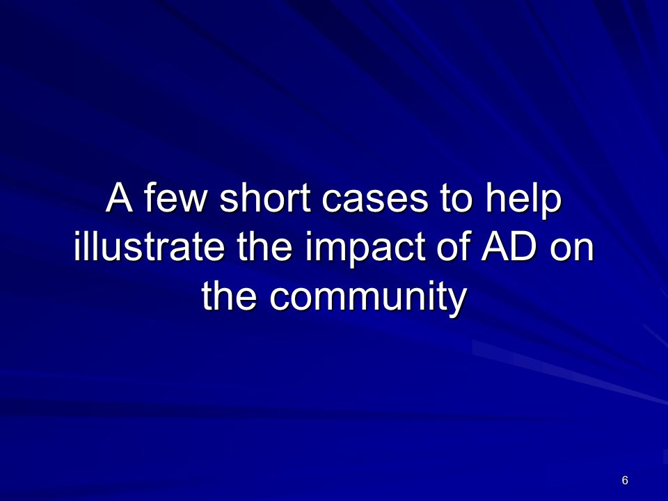 6 A few short cases to help illustrate the impact of AD on the community
