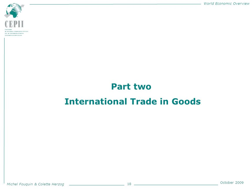 World Economic Overview Michel Fouquin & Colette Herzog October 2009 18 Part two International Trade in Goods