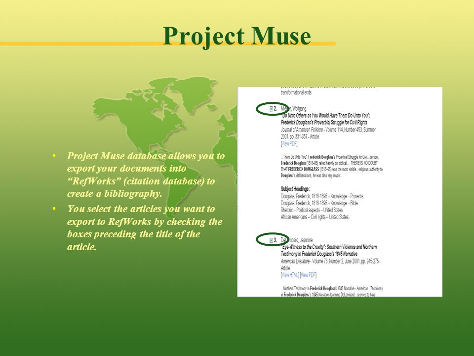 Project Muse Project Muse database allows you to export your documents into RefWorks (citation database) to create a bibliography.