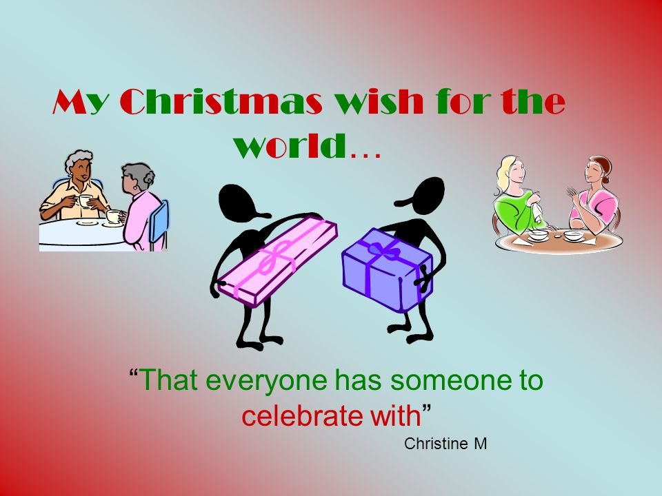 MY CHRISTMAS WISH FOR THE WORLD……. IS THAT EVERY BODY HAS A HOME FOR CHRISTMAS'' CATE H