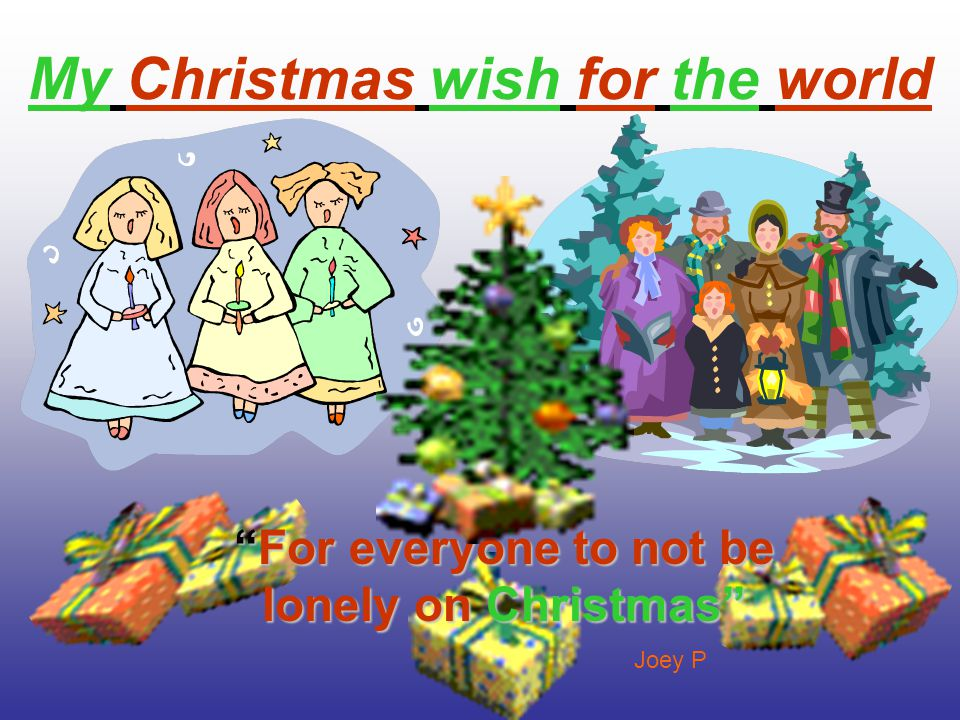 My Christmas Wish For The World that everyone has a home,family,and food to have a nice christmas By sarah d