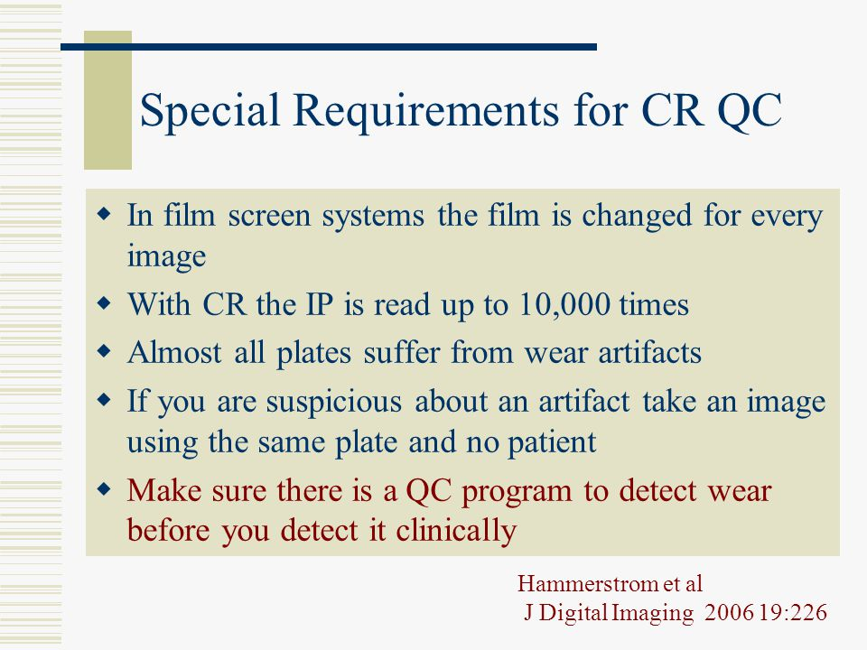 Special Requirements for CR QC  In film screen systems the film is changed for every image  With CR the IP is read up to 10,000 times  Almost all p