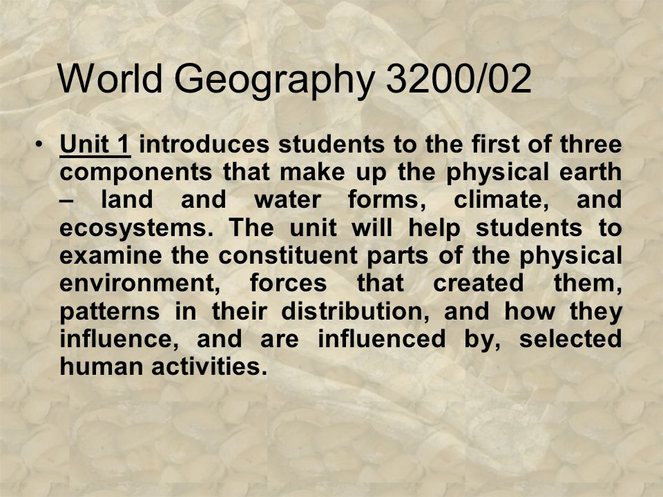 World Geography 3200/02 Unit 1 introduces students to the first of three components that make up the physical earth – land and water forms, climate, and ecosystems.