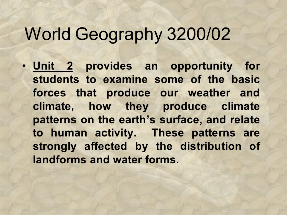 World Geography 3200/02 Unit 1 introduces students to the first of three components that make up the physical earth – land and water forms, climate, a