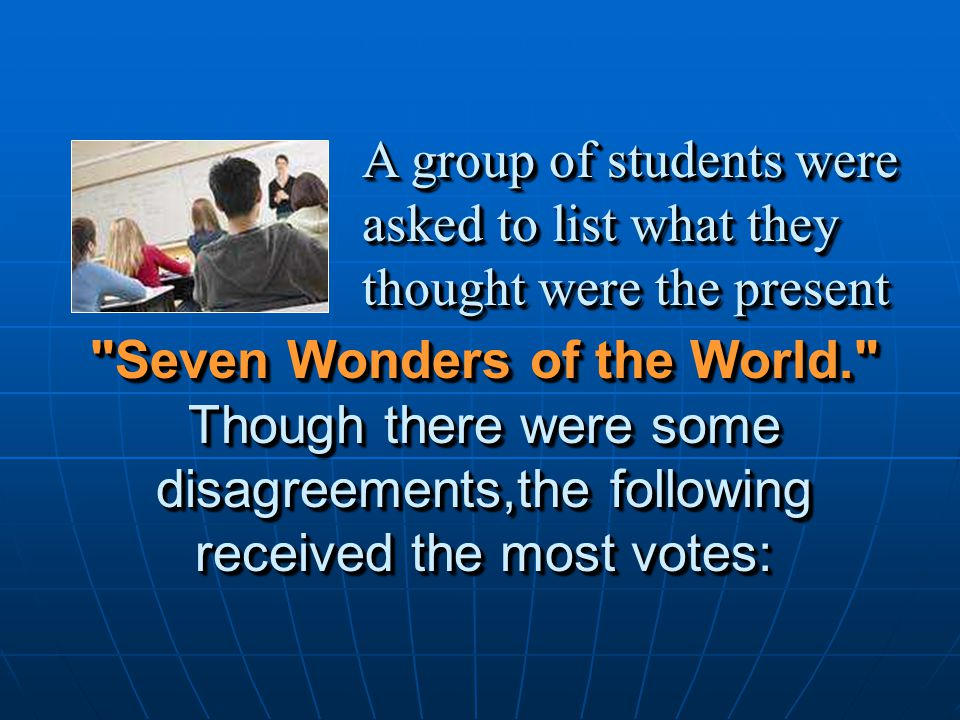 Seven Wonders of the World. Though there were some disagreements,the following received the most votes: A group of students were asked to list what they thought were the present