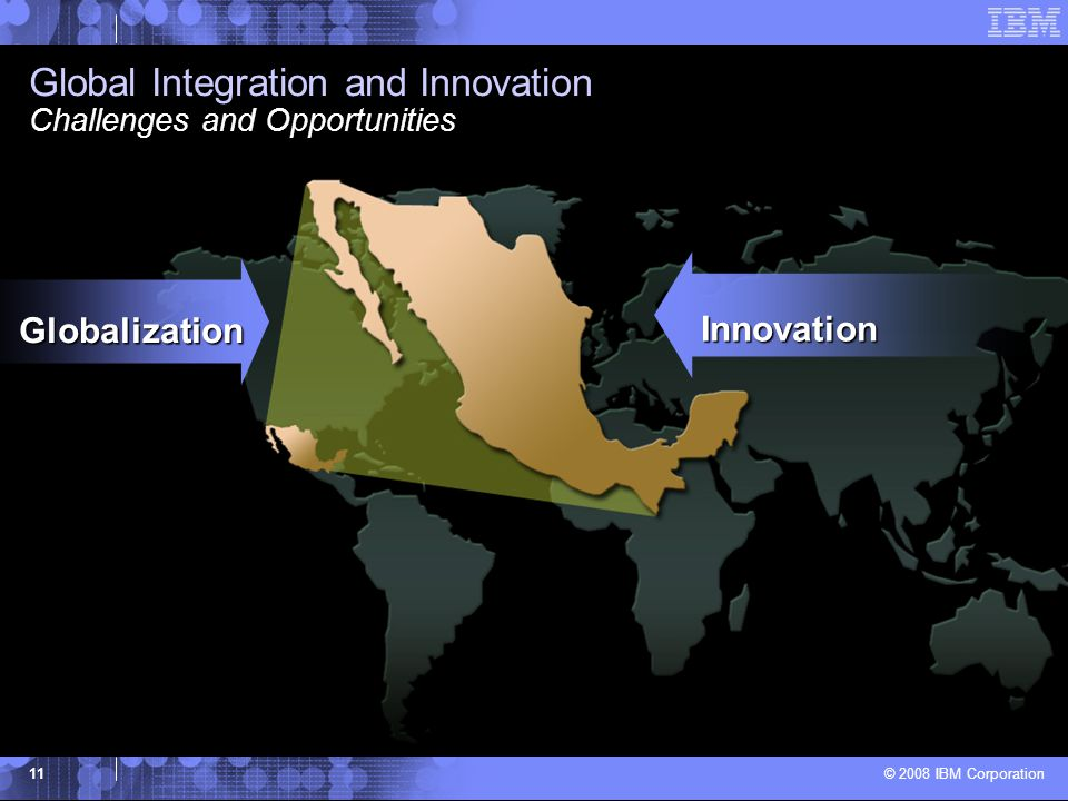 © 2008 IBM Corporation 11 Global Integration and Innovation Challenges and Opportunities Globalization Innovation
