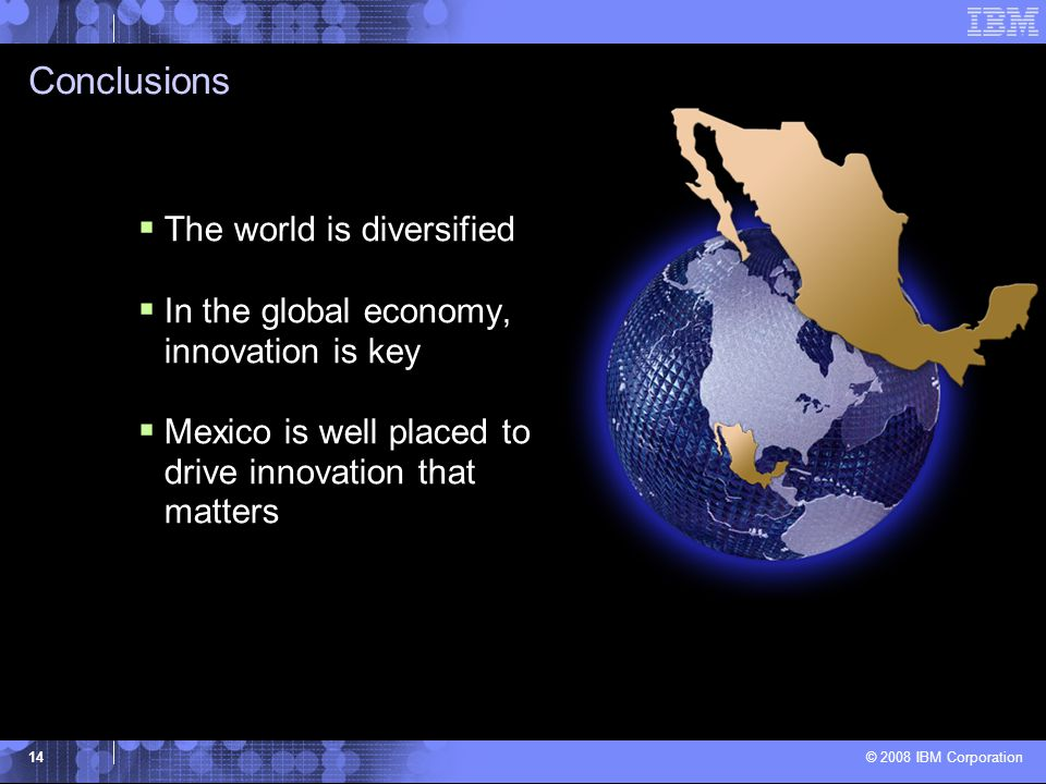 © 2008 IBM Corporation 14 Conclusions  The world is diversified  In the global economy, innovation is key  Mexico is well placed to drive innovation that matters