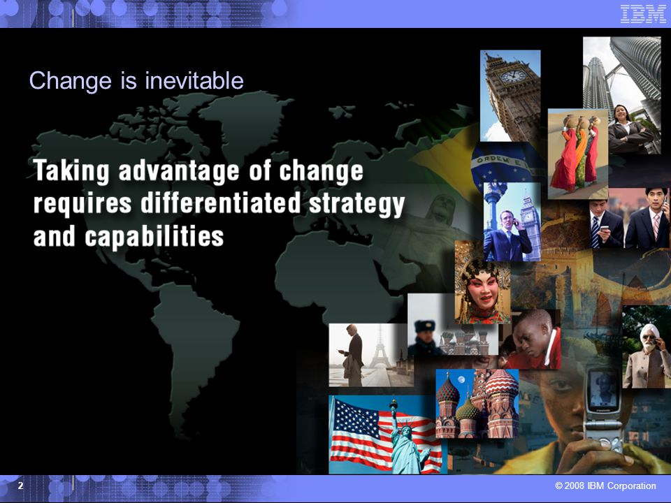 © 2008 IBM Corporation 2 Change is inevitable