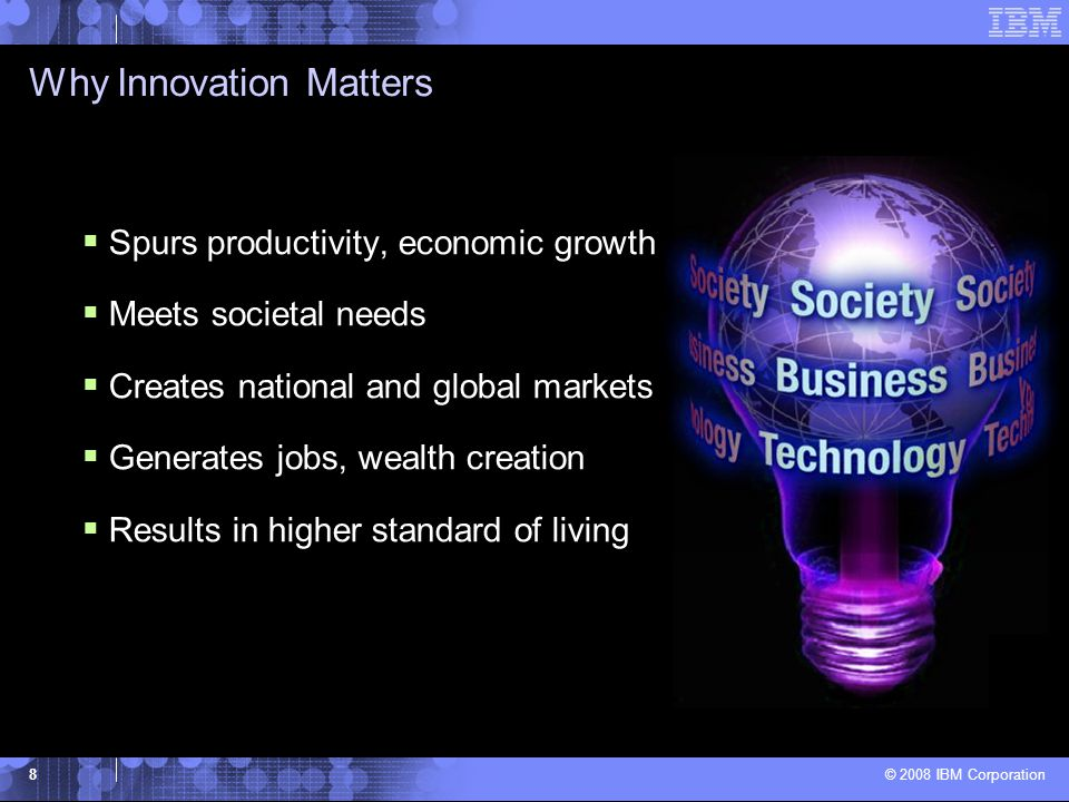 © 2008 IBM Corporation 8 Why Innovation Matters  Spurs productivity, economic growth  Meets societal needs  Creates national and global markets  Generates jobs, wealth creation  Results in higher standard of living