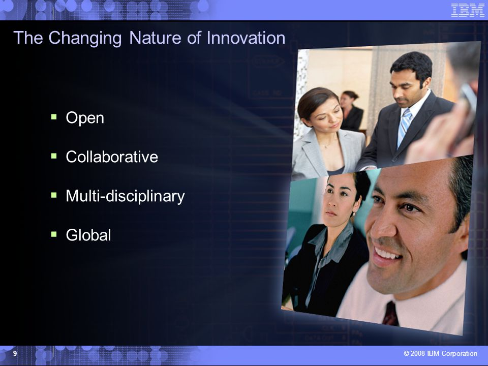 © 2008 IBM Corporation 9  Open  Collaborative  Multi-disciplinary  Global The Changing Nature of Innovation