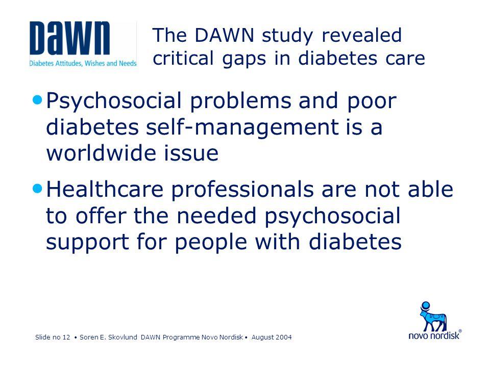 Slide no 12 Soren E. Skovlund DAWN Programme Novo Nordisk August 2004 The DAWN study revealed critical gaps in diabetes care Psychosocial problems and