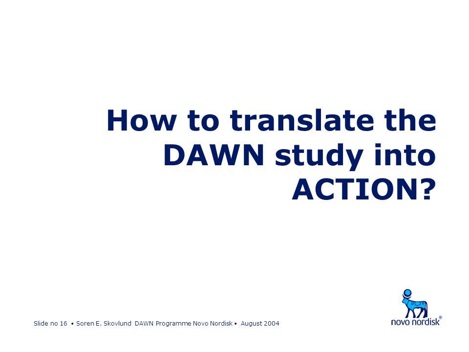 Slide no 16 Soren E. Skovlund DAWN Programme Novo Nordisk August 2004 How to translate the DAWN study into ACTION?