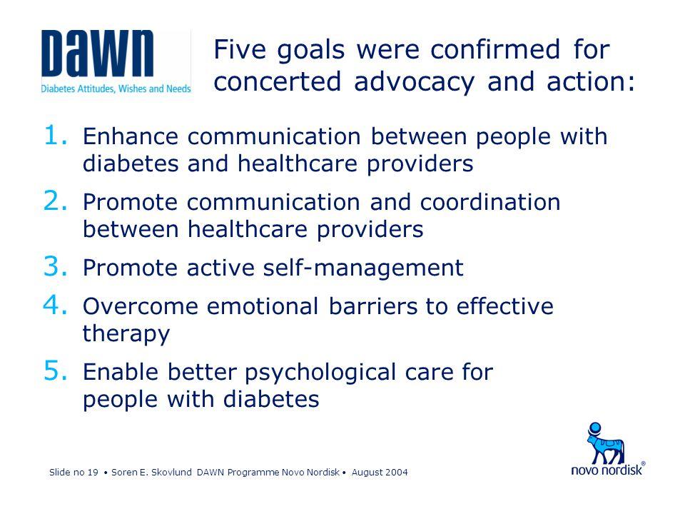 Slide no 19 Soren E. Skovlund DAWN Programme Novo Nordisk August 2004 Five goals were confirmed for concerted advocacy and action: 1. Enhance communic