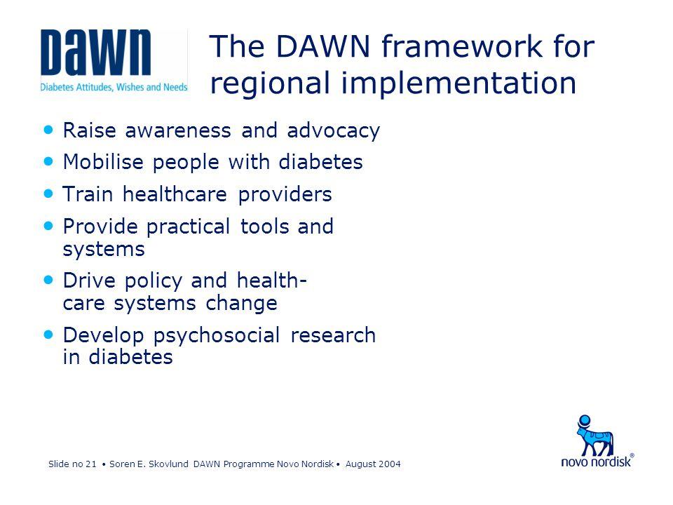 Slide no 21 Soren E. Skovlund DAWN Programme Novo Nordisk August 2004 Raise awareness and advocacy Mobilise people with diabetes Train healthcare prov