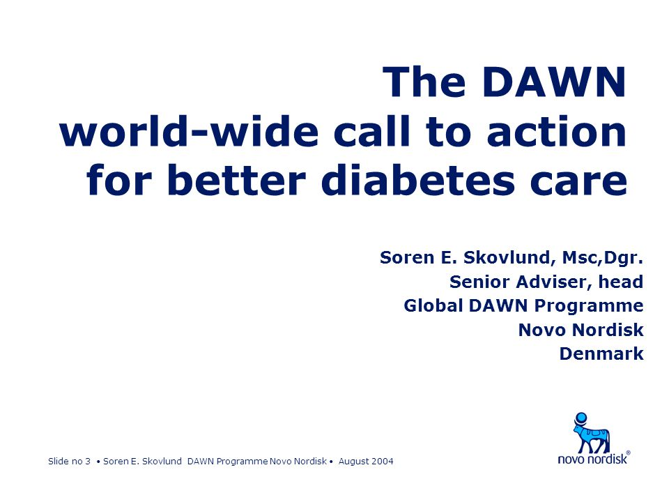 Slide no 3 Soren E. Skovlund DAWN Programme Novo Nordisk August 2004 The DAWN world-wide call to action for better diabetes care Soren E. Skovlund, Ms
