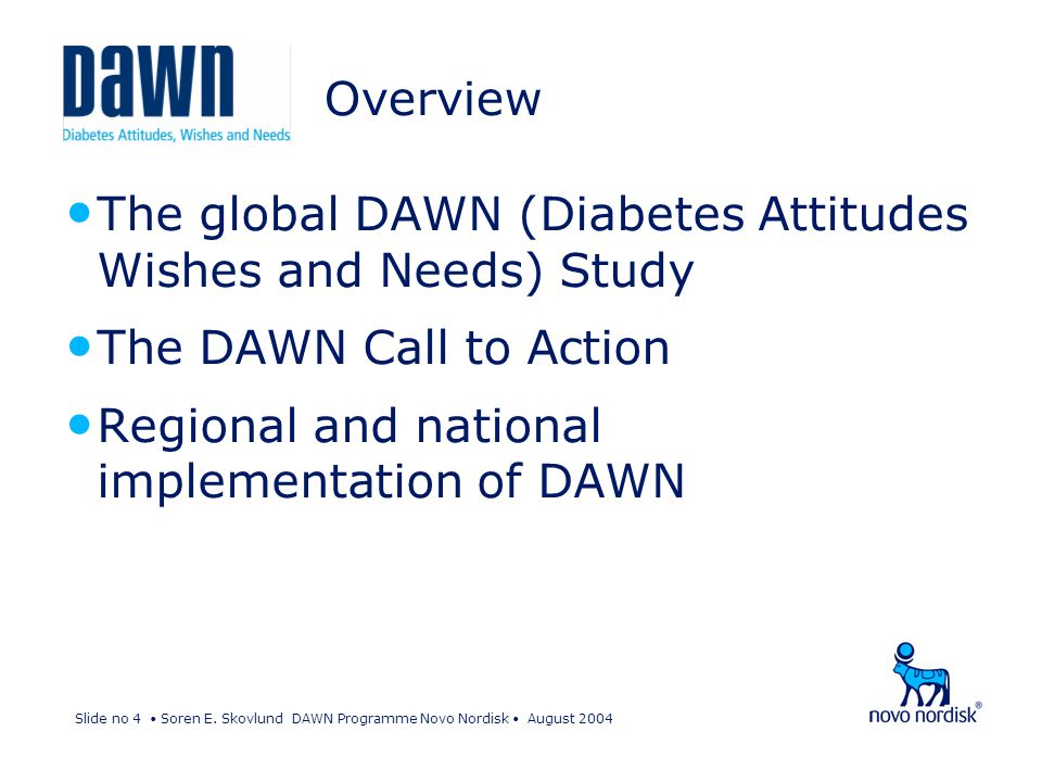 Slide no 4 Soren E. Skovlund DAWN Programme Novo Nordisk August 2004 Overview The global DAWN (Diabetes Attitudes Wishes and Needs) Study The DAWN Cal