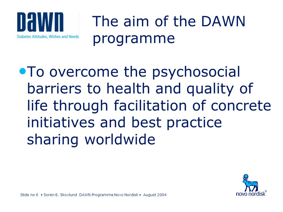 Slide no 6 Soren E. Skovlund DAWN Programme Novo Nordisk August 2004 The aim of the DAWN programme To overcome the psychosocial barriers to health and
