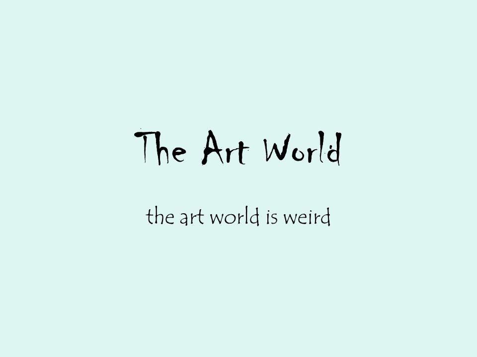 The Art World the art world is weird