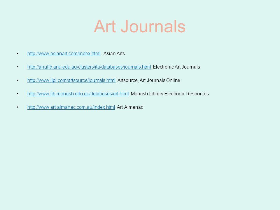 Art Journals http://www.asianart.com/index.html Asian Artshttp://www.asianart.com/index.html http://anulib.anu.edu.au/clusters/ita/databases/journals.html Electronic Art Journalshttp://anulib.anu.edu.au/clusters/ita/databases/journals.html http://www.ilpi.com/artsource/journals.html Artsource, Art Journals Onlinehttp://www.ilpi.com/artsource/journals.html http://www.lib.monash.edu.au/databases/art.html Monash Library Electronic Resourceshttp://www.lib.monash.edu.au/databases/art.html http://www.art-almanac.com.au/index.html Art-Almanachttp://www.art-almanac.com.au/index.html