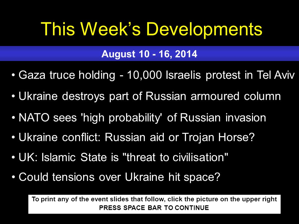 This Week's Developments To print any of the event slides that follow, click the picture on the upper right PRESS SPACE BAR TO CONTINUE Gaza truce holding - 10,000 Israelis protest in Tel Aviv Ukraine destroys part of Russian armoured column NATO sees high probability of Russian invasion Ukraine conflict: Russian aid or Trojan Horse.