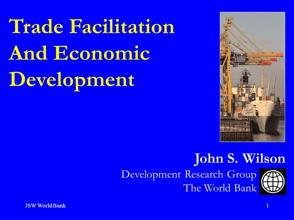 JSW World Bank1 Trade Facilitation And Economic Development Development Research Group The World Bank John S.