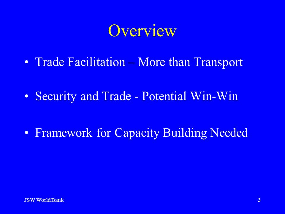 JSW World Bank3 Overview Trade Facilitation – More than Transport Security and Trade - Potential Win-Win Framework for Capacity Building Needed