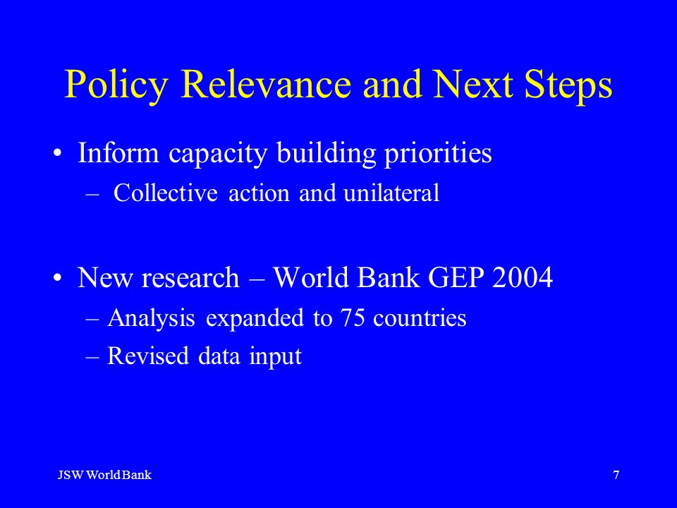 JSW World Bank7 Policy Relevance and Next Steps Inform capacity building priorities – Collective action and unilateral New research – World Bank GEP 2004 –Analysis expanded to 75 countries –Revised data input