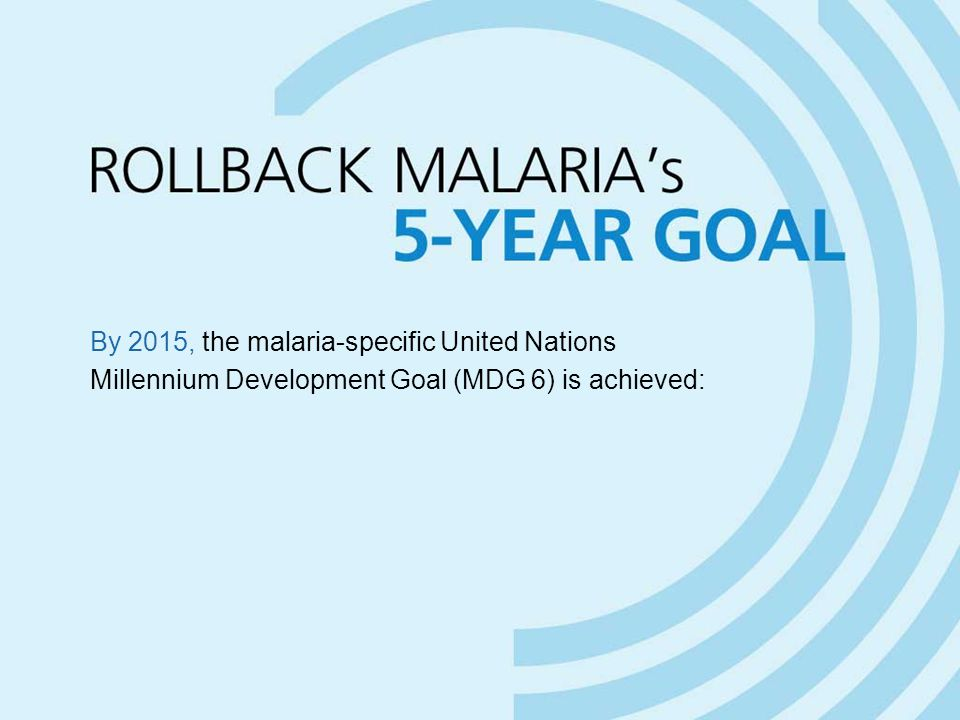 By 2015, the malaria-specific United Nations Millennium Development Goal (MDG 6) is achieved: