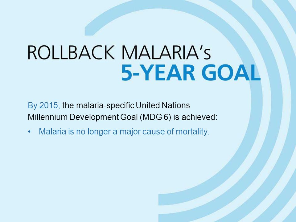 By 2015, the malaria-specific United Nations Millennium Development Goal (MDG 6) is achieved: Malaria is no longer a major cause of mortality.