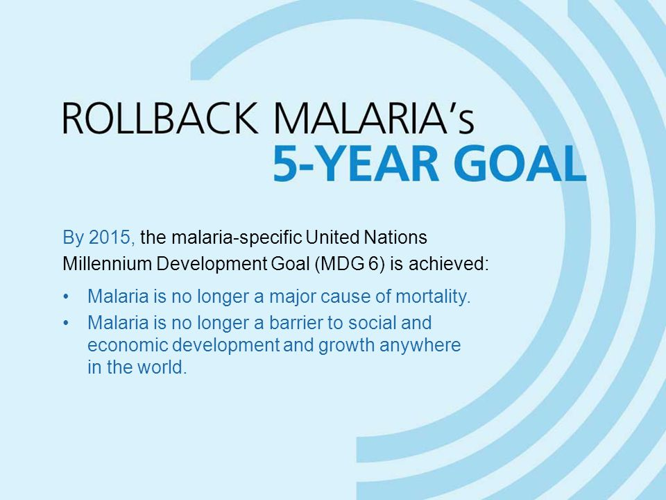 By 2015, the malaria-specific United Nations Millennium Development Goal (MDG 6) is achieved: Malaria is no longer a major cause of mortality. Malaria