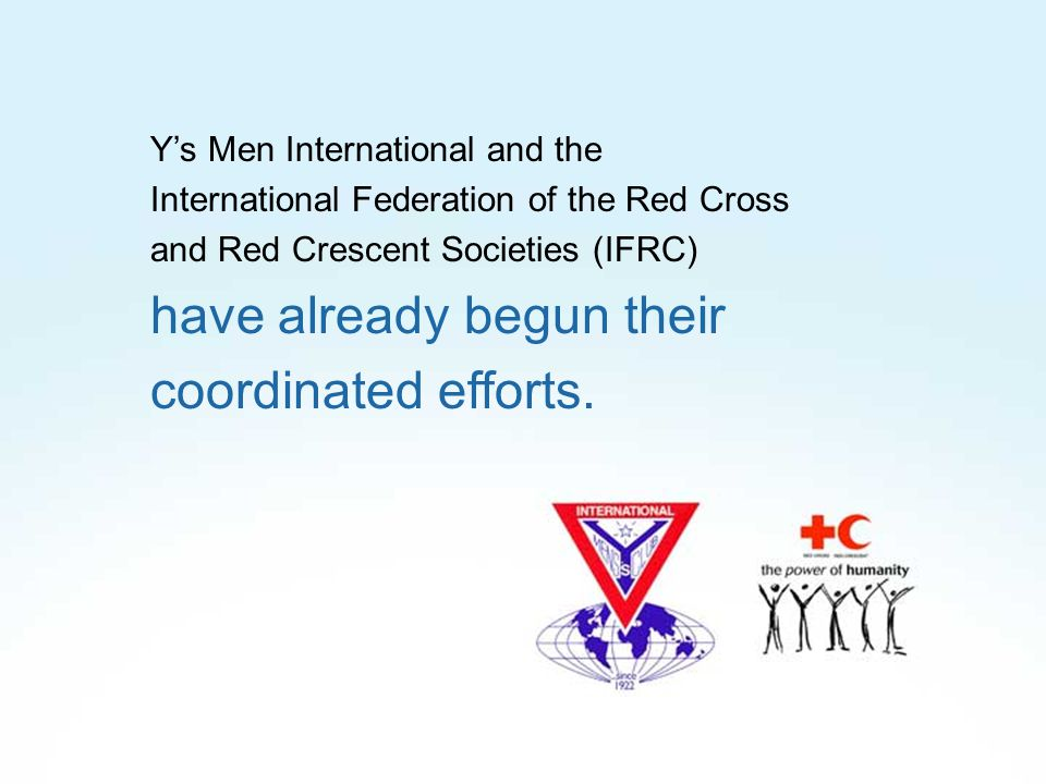 Y's Men International and the International Federation of the Red Cross and Red Crescent Societies (IFRC) have already begun their coordinated efforts