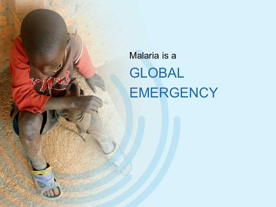 Malaria is a GLOBAL EMERGENCY