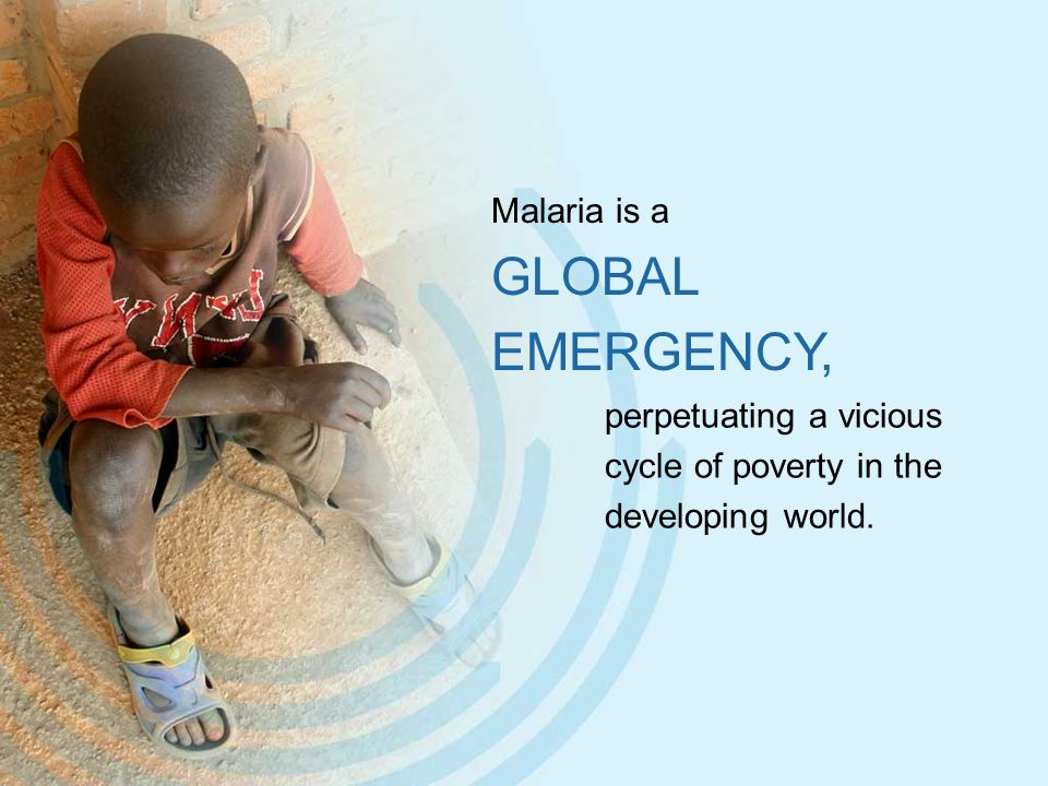 Malaria is a GLOBAL EMERGENCY, perpetuating a vicious cycle of poverty in the developing world.