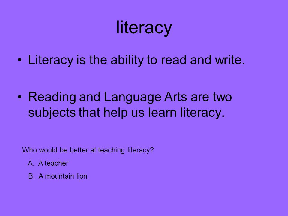 literacy Literacy is the ability to read and write. Reading and Language Arts are two subjects that help us learn literacy. Who would be better at tea