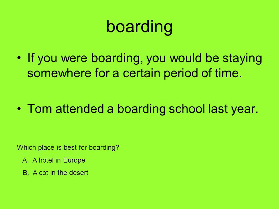 boarding If you were boarding, you would be staying somewhere for a certain period of time. Tom attended a boarding school last year. Which place is b